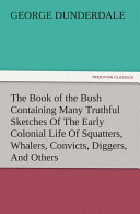 The Book of the Bush Containing Many Truthful Sketches Of The Early Colonial Life Of Squatters  Whalers  Convicts  Diggers  And Others Who Left Their Native Land And Never Returned