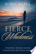 Fierce Wholeness: Finding Myself After Childhood Emotional Trauma