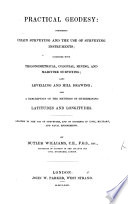 Practical geodosy  comprising chain surveying and the use of surveying instruments  together with trigonometrical  colonial  mining  and maritime surveying  also levelling and hill drawing  and a description of the methods of determining latitudes and longitudes  etc Book