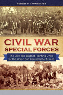 Civil War Special Forces  The Elite and Distinct Fighting Units of the Union and Confederate Armies