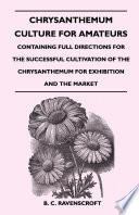 Chrysanthemum Culture For Amateurs  Containing Full Directions For the Successful Cultivation of the Chrysanthemum For Exhibition and the Market