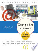 Computer Science Made Simple  : Learn how hardware and software work-- and how to make them work for you!