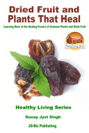 Dried Fruit and Plants That Heal   Learning More of the Healing Powers of Common Plants and Dried Fruit
