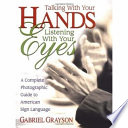 """Talking with Your Hands, Listening with Your Eyes: A Complete Photographic Guide to American Sign Language"" by Gabriel Grayson"