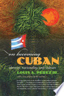"""""""On Becoming Cuban: Identity, Nationality, and Culture"""" by Louis A. Pérez Jr."""
