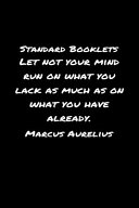 Standard Booklets Let Not Your Mind Run on What You Lack as Much as On What You Have Already Marcus Aurelius