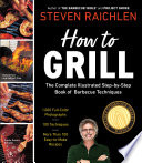 How to Grill  : The Complete Illustrated Book of Barbecue Techniques, A Barbecue Bible! Cookbook