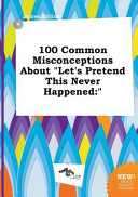 100 Common Misconceptions about Let s Pretend This Never Happened