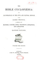 The Bible Cyclopaedia  Or  Illustrations of the Civil and Natural History of the Sacred Writings  by Reference to the Manners  Customs  Rites  Traditions  Antiquities  and Literature of Eastern Nations
