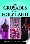 The Crusades To The Holy Land The Essential Reference Guide