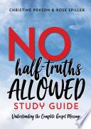 No Half Truths Allowed Study Guide  Understanding the Complete Gospel Message