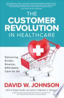 The Customer Revolution in Healthcare  Delivering Kinder  Smarter  Affordable Care for All