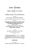 The Love Letters of Mary, Queen of Scots, to James, Earl of Bothwell; with Her Love Sonnets and Marriage Contracts, ... Explained by State-papers, and the Writings of Buchanan, Goodall ... and a Host of Authors. ... By H. Campbell