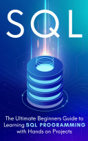 SQL  The Ultimate Beginners Guide To Learning SQL Programming with Hands On Projects