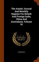 The Asiatic Journal And Monthly Register For British And Foreign India China And Australasia Volume 16