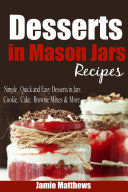Mason Jar Desserts: Recipes for Easy, Inexpensive Desserts to Make and Give