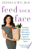 """Feed Your Face: Younger, Smoother Skin and a Beautiful Body in 28 Delicious Days"" by Jessica Wu, MD"