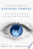 Worldviews of Aspiring Powers  : Domestic Foreign Policy Debates in China, India, Iran, Japan, and Russia