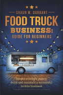 link to Food truck business : guide for beginners : simple strategic plan to build and maintain a successful mobile business in the TCC library catalog