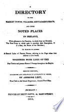 A Directory to the market towns  villages  gentlemen s seats and other noted places in Ireland     To which is added a general index of persons  names     together with lists of the Post Towns     Second Edition collected and arranged     by A  Leet