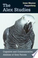 """""""The Alex Studies: cognitive and communicative abilities of grey parrots"""" by Irene M. PEPPERBERG, Irene M Pepperberg"""