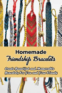 Homemade Friendship Bracelets  Create Beautiful and Memorable Bracelets for You and Your Friends