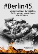 Pdf #Berlin45 Les derniers jours du Troisième Reich racontés sous la forme d'un fil Twitter Telecharger