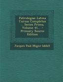Patrologiae Latina Cursus Completus Series Prima Volume 41 Primary Source Edition