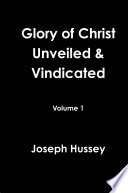 Glory Of Christ Unveiled Vindicated Volume 1