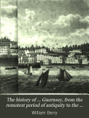 The history of ... Guernsey, from the remotest period of antiquity to the year 1814, compiled from the collections of H. Budd as well as from authentic documents