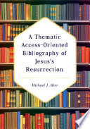 A Thematic Access Oriented Bibliography of Jesus   s Resurrection