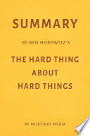 Summary of Ben Horowitz   s The Hard Thing About Hard Things by Milkyway Media