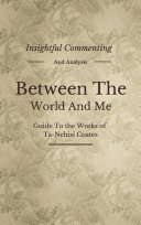 Between the World and Me: A Novel By Ta-Nehisi Coates | Insightful Commenting, Intriguing Facts, Summary and More! Pdf/ePub eBook