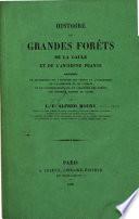 Histoire des grandes forêts de la Gaule et de l'ancienne France, précédée de recherches sur l'histoire des forêts de l'Angleterre, de l'Allemagne et de l'Italie et de considérations sur le caractère des forêts des diverses ṗarties du globe