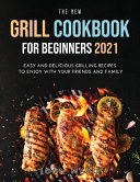 The New Grill Cookbook for Beginners 2021  Easy and Delicious Grilling Recipes to Enjoy With Your Friends and Family