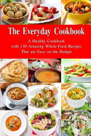 The Everyday Cookbook  a Healthy Cookbook with 130 Amazing Whole Food Recipes That Are Easy on the Budget Book