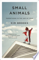 link to Small animals : parenthood in the age of fear in the TCC library catalog