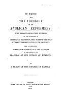 An Inquiry into the Theology of the Anglican Reformers  with extracts from their writings     and a concluding dissertations on their value and authority in illustrating the teaching of the Church of England  By a Priest of the diocese of Exeter