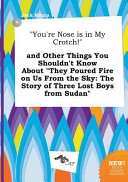 You re Nose Is in My Crotch  and Other Things You Shouldn t Know about They Poured Fire on Us from the Sky Book PDF