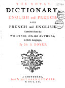 The Royal Dictionary english and french and french and english extracted from the writings of the best authors in both languages by Mr. A. Boyer