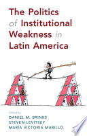 The Politics Of Institutional Weakness In Latin America