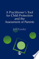 A Practitioner's Tool for Child Protection and the Assessment of Parents