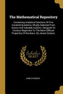 The Mathematical Repository: Containing Analytical Solutions Of Five Hundred Questions, Mostly Selected From Scarce And Valuable Authors. Designed