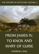 The History Of Scotland   Volume 3  From James IV  To Knox And Mary Of Guise