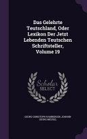 Das Gelehrte Teutschland, Oder Lexikon Der Jetzt Lebenden ...