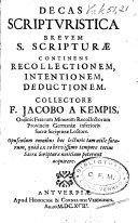 Decas scripturistica brevem S  Scriptur   continens recollectionem  intentionem  deductionem  Collectore F  Jacobo    Kempis  etc
