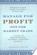 Manage for Profit, Not for Market Share  : A Guide to Greater Profits in Highly Contested Markets