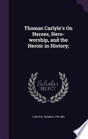 Thomas Carlyle's on Heroes, Hero-Worship, and the Heroic in History;