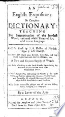An English expositour  or Compleat dictionary  teaching the interpretation of the hardest words  and most usefull terms of art used in our language  First set forth by J  B  Dr of Physick     And now the sixth time revised  corrected  and very much augmented     By a lover of the arts  The author named in the preface as John Bulloker