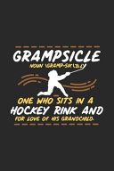 Grampsicle Noun Gramp Sik 3 l  One Who Sits in a Hockey Rink and for Love of His Grandchild